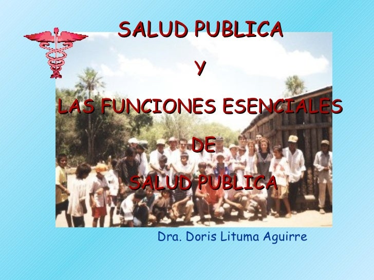 SALUD PUBLICA   Y  LAS FUNCIONES ESENCIALES  DE SALUD PUBLICA Dra. Doris Lituma Aguirre