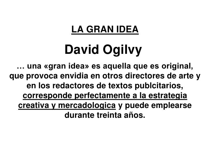 LA GRAN IDEA              David Ogilvy … una «gran idea» es aquella que es original,que provoca envidia en otros directore...