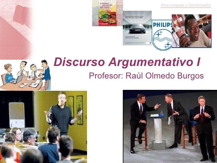 Discurso Argumentativo I Profesor: Raúl Olmedo Burgos
