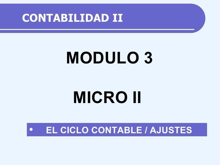 CONTABILIDAD II <ul><li>EL CICLO CONTABLE / AJUSTES </li></ul>MODULO 3 MICRO II