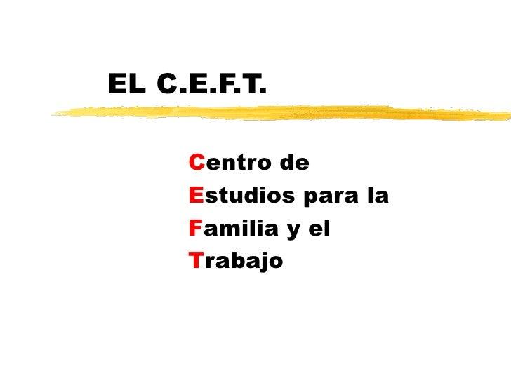 EL C.E.F.T.  C entro de E studios para la F amilia y el T rabajo