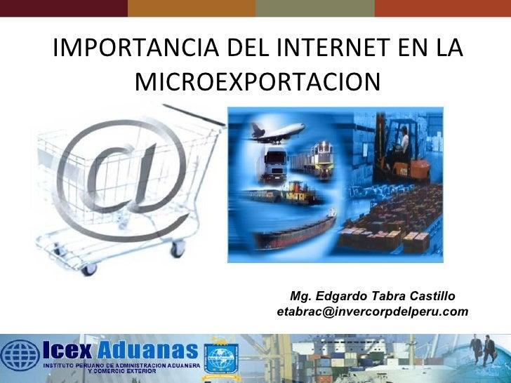 IMPORTANCIA DEL INTERNET EN LA MICROEXPORTACION Mg. Edgardo Tabra Castillo [email_address]