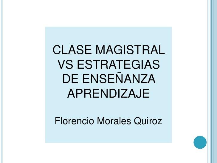 CLASE MAGISTRAL VS ESTRATEGIAS  DE ENSEÑANZA   APRENDIZAJEFlorencio Morales Quiroz