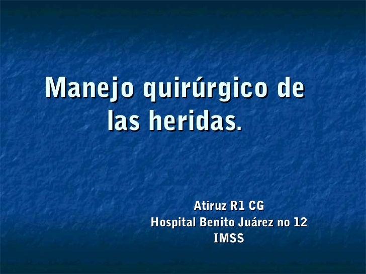 Manejo quirúrgico de    las heridas.               Atiruz R1 CG        Hospital Benito Juárez no 12                   IMSS