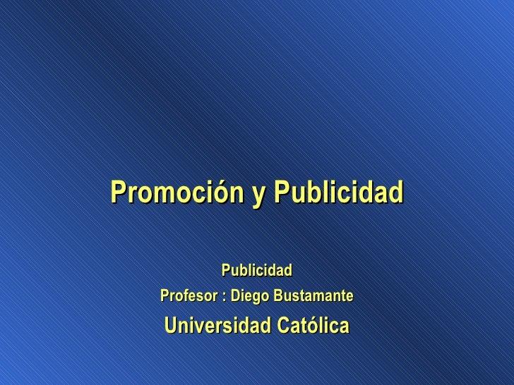Promoción y Publicidad Publicidad Profesor : Diego Bustamante Universidad Católica