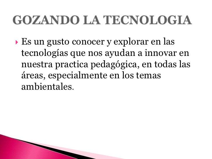 Es un gusto conocer y explorar en las tecnologías que nos ayudan a innovar en nuestra practica pedagógica, en todas las ár...