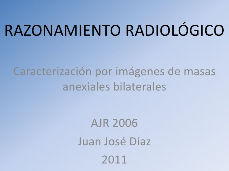 RAZONAMIENTO RADIOLÓGICO<br />Caracterización por imágenes de masas anexiales bilaterales<br />AJR 2006<br />Juan José Día...