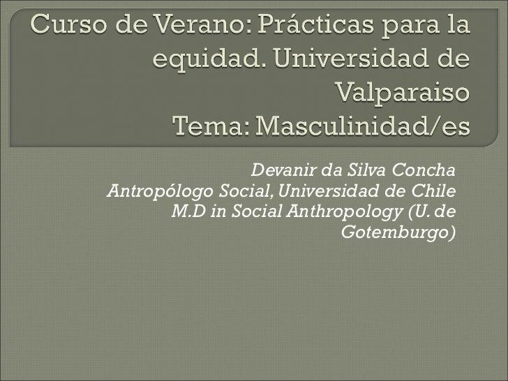 Devanir da Silva ConchaAntropólogo Social, Universidad de Chile       M.D in Social Anthropology (U. de                   ...