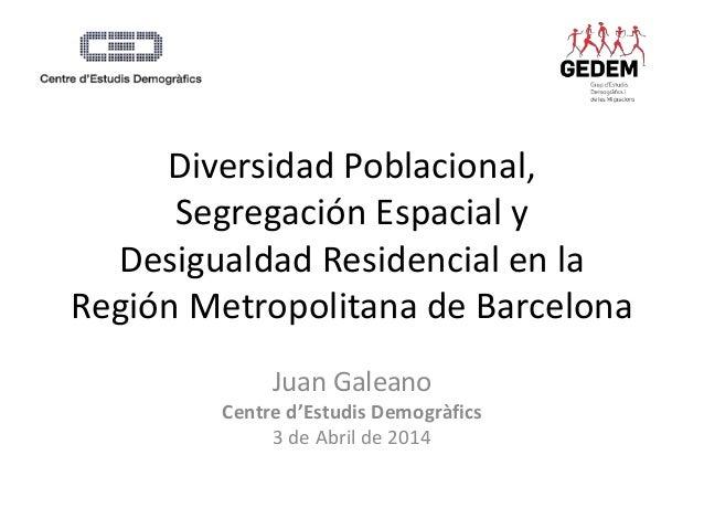 Diversidad Poblacional,  Segregación Espacial y  Desigualdad Residencial en la  Región Metropolitana de Barcelona  Juan Ga...