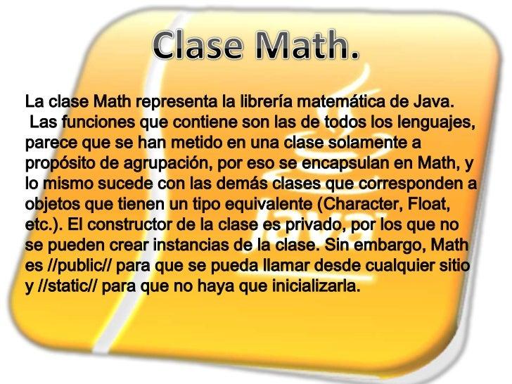 La clase Math representa la librería matemática de Java. Las funciones que contiene son las de todos los lenguajes,parece ...