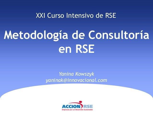 XXI Curso Intensivo de RSEMetodología de Consultoría         en RSE             Yanina Kowszyk        yaninak@innovacional...
