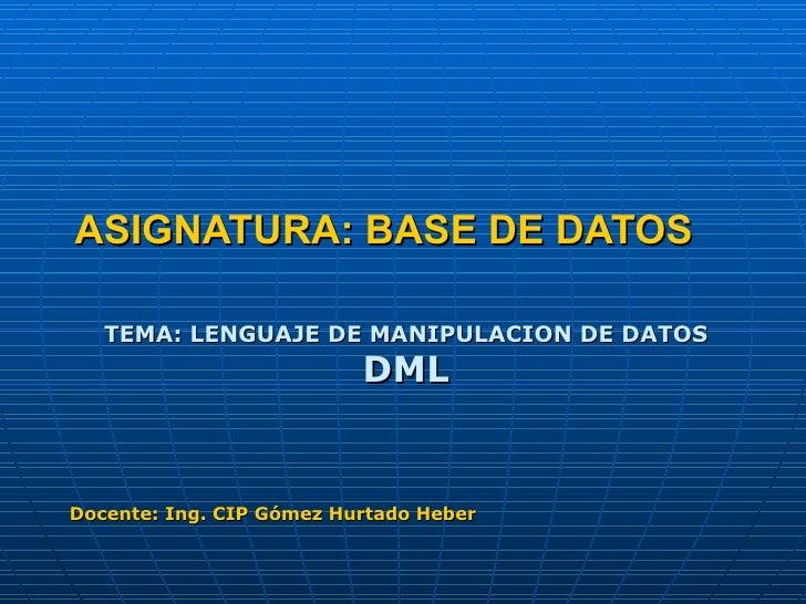 ASIGNATURA: BASE DE DATOS TEMA: LENGUAJE DE MANIPULACION DE DATOS DML Docente: Ing. CIP Gómez Hurtado Heber