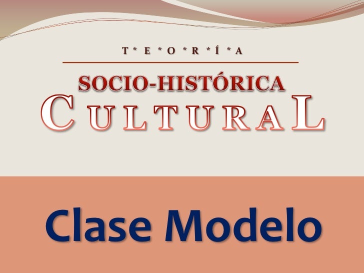 T  *   E   *  O   *  R   *  Í   *  A<br />SOCIO-HISTÓRICA<br />C U L T U R A L<br />Clase Modelo<br />