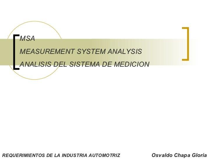 MSA MEASUREMENT SYSTEM ANALYSIS ANALISIS DEL SISTEMA DE MEDICION REQUERIMIENTOS DE LA INDUSTRIA AUTOMOTRIZ Osvaldo Chapa G...