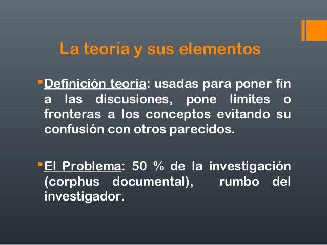 La teoría y sus elementos Definición teoría: usadas para poner fin a las discusiones, pone limites o fronteras a los conc...