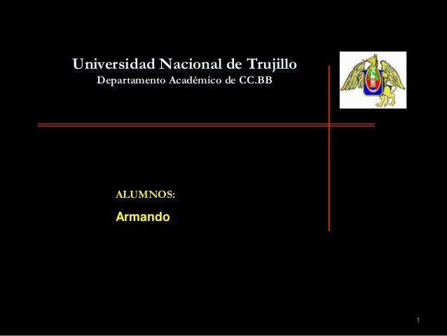 1 Universidad Nacional de Trujillo Departamento Académico de CC.BB ALUMNOS: Armando