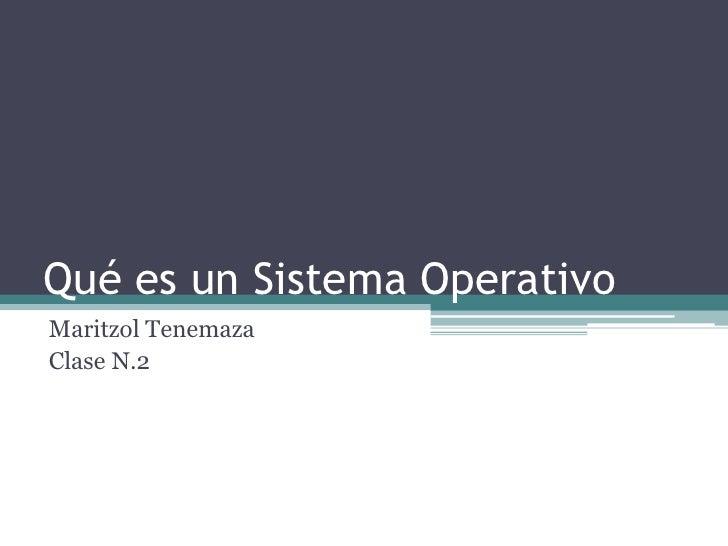 Qué es un Sistema Operativo<br />MaritzolTenemaza<br />Clase N.2<br />