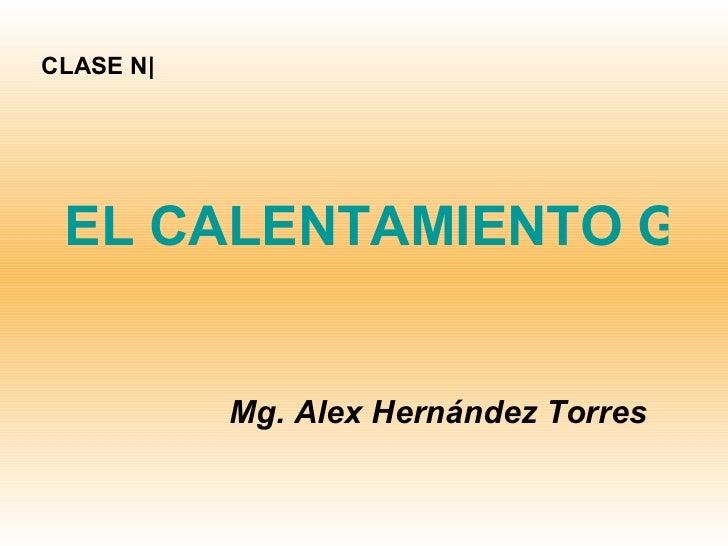 EL CALENTAMIENTO GLOBAL Mg. Alex Hernández Torres CLASE N|