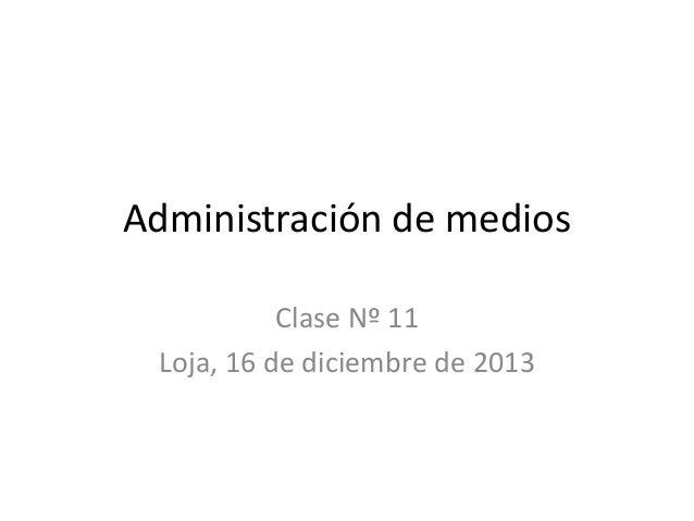 Administración de medios Clase Nº 11 Loja, 16 de diciembre de 2013