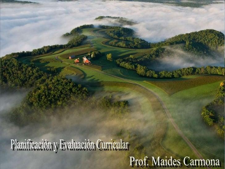 Planificación y Evaluación Curricular<br />Prof. Maides Carmona<br />