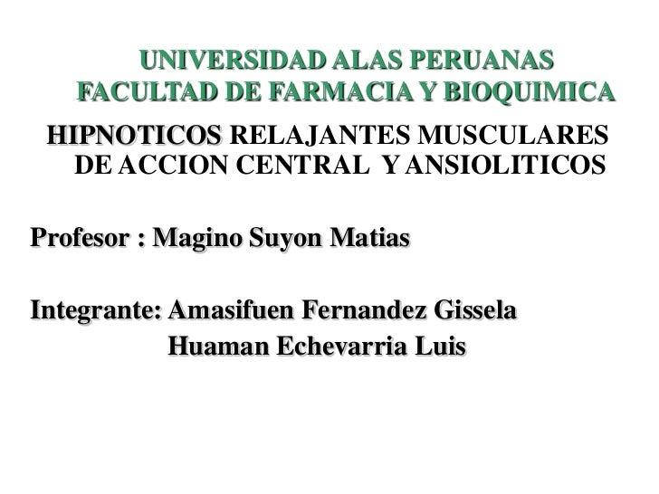 UNIVERSIDAD ALAS PERUANAS   FACULTAD DE FARMACIA Y BIOQUIMICA HIPNOTICOS RELAJANTES MUSCULARES   DE ACCION CENTRAL Y ANSIO...