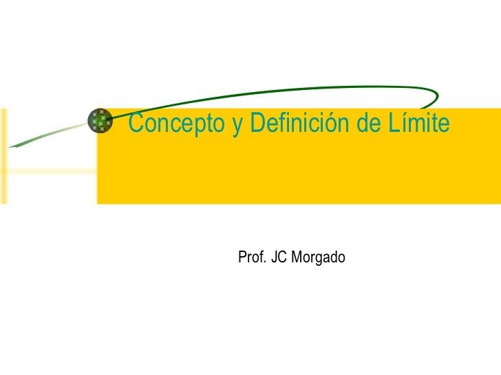 Prof. JC Morgado Concepto y Definición de Límite