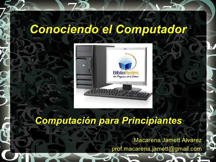 Conociendo el ComputadorComputación para Principiantes                       Macarena Jamett Álvarez               prof.ma...