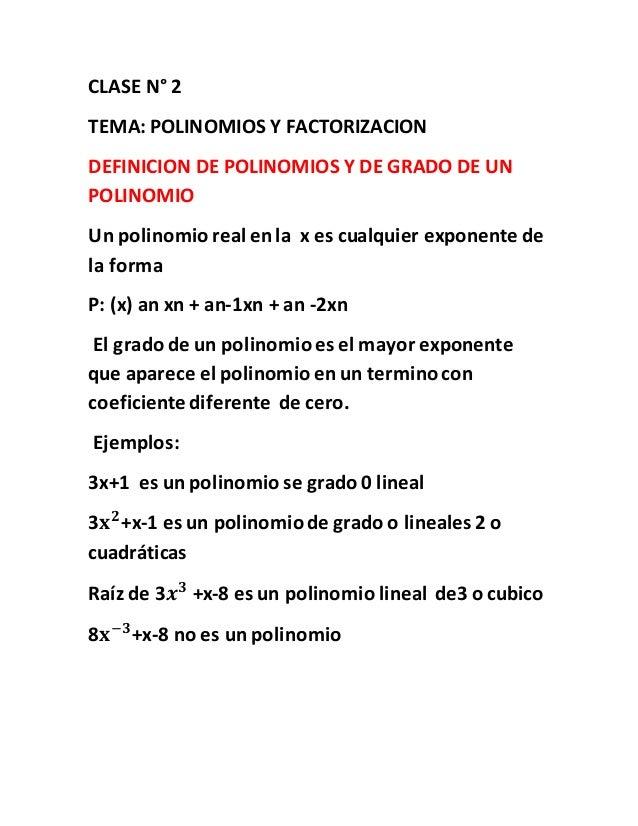 CLASE N° 2 TEMA: POLINOMIOS Y FACTORIZACION DEFINICION DE POLINOMIOS Y DE GRADO DE UN POLINOMIO Un polinomio real en la x ...