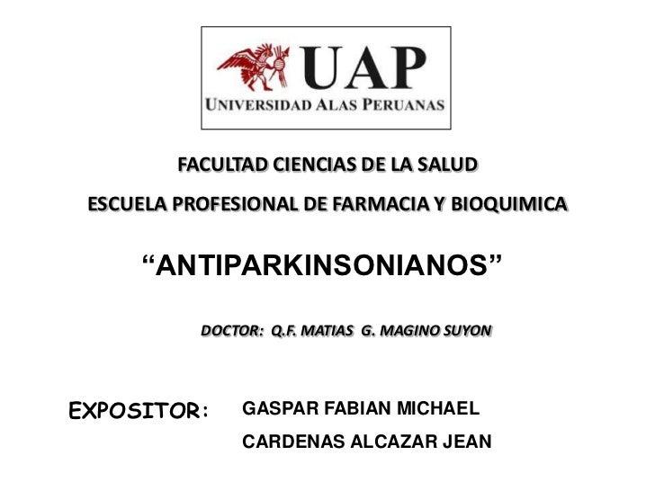"""FACULTAD CIENCIAS DE LA SALUD ESCUELA PROFESIONAL DE FARMACIA Y BIOQUIMICA     """"ANTIPARKINSONIANOS""""           DOCTOR: Q.F...."""