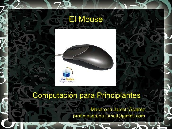 El MouseComputación para Principiantes                   Macarena Jamett Álvarez           prof.macarena.jamett@gmail.com