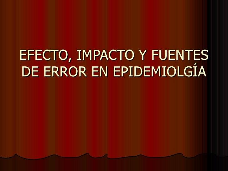 EFECTO, IMPACTO Y FUENTES DE ERROR EN EPIDEMIOLGÍA