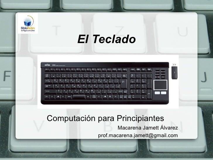 El TecladoComputación para Principiantes                     Macarena Jamett Álvarez             prof.macarena.jamett@gmai...