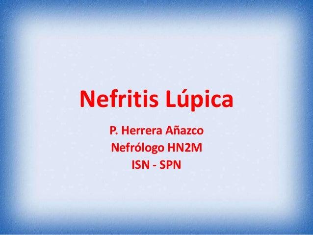 Nefritis Lúpica P. Herrera Añazco Nefrólogo HN2M ISN - SPN