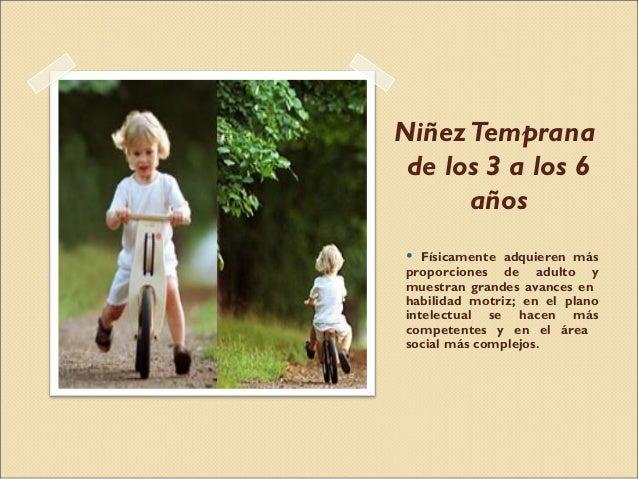 NiñezTemprana de los 3 a los 6 años • Físicamente adquieren más proporciones de adulto y muestran grandes avances en habil...