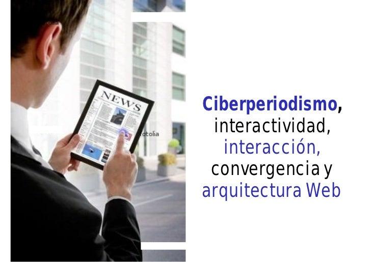 Ciberperiodismo, interactividad,   interacción, convergencia yarquitectura Web