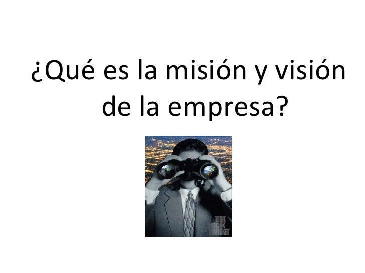 <ul><li>¿Qué es la misión y visión de la empresa? </li></ul>
