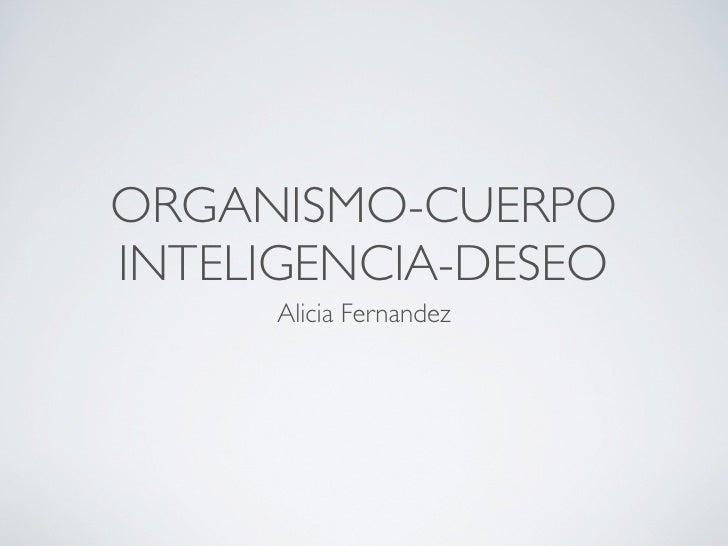 ORGANISMO-CUERPO INTELIGENCIA-DESEO      Alicia Fernandez