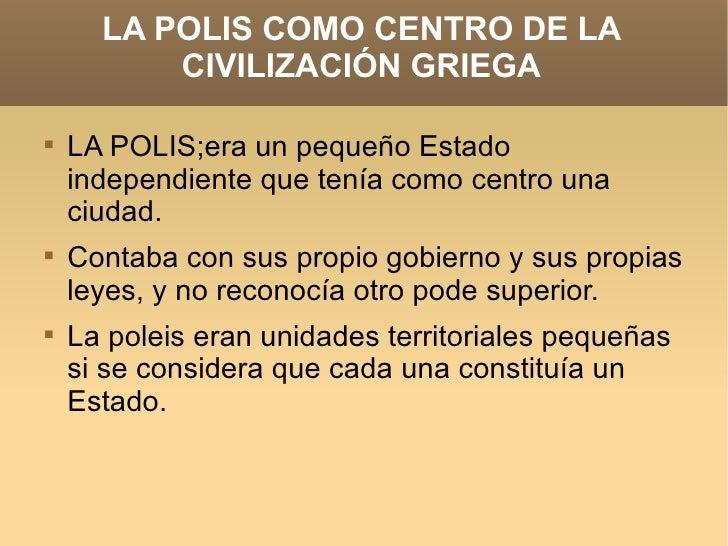 LA POLIS COMO CENTRO DE LA CIVILIZACIÓN GRIEGA <ul><li>LA POLIS;era un pequeño Estado independiente que tenía como centro ...