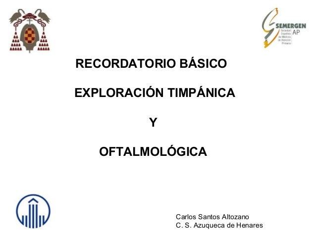 RECORDATORIO BÁSICO EXPLORACIÓN TIMPÁNICA Y OFTALMOLÓGICA Carlos Santos Altozano C. S. Azuqueca de Henares