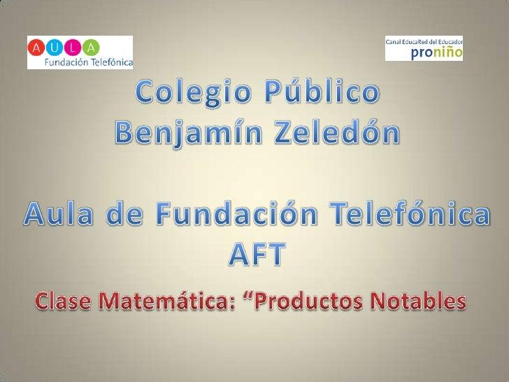 """Colegio Público<br />Benjamín Zeledón<br />Aula de Fundación Telefónica<br />AFT<br />Clase Matemática: """"Productos Notable..."""