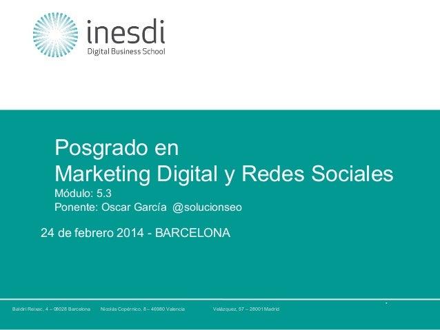 Posgrado en Marketing Digital y Redes Sociales Módulo: 5.3 Ponente: Oscar García @solucionseo  24 de febrero 2014 - BARCEL...