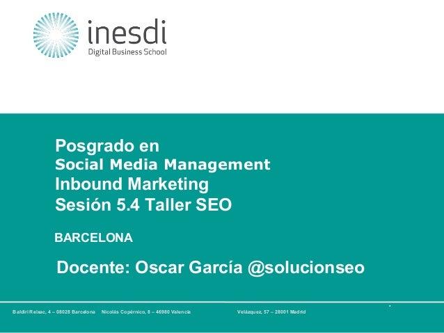 Posgrado en Social Media Management  Inbound Marketing Sesión 5.4 Taller SEO BARCELONA  Docente: Oscar García @solucionseo...