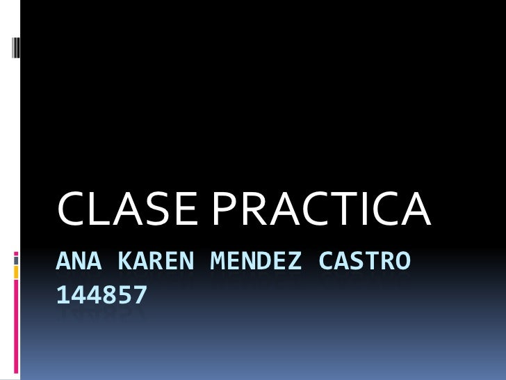 ANA KAREN MENDEZ CASTRO144857<br />CLASE PRACTICA<br />