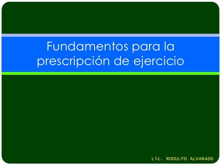 Fundamentos para laprescripción de ejercicio                   Lic. RODULFO ALVARADO