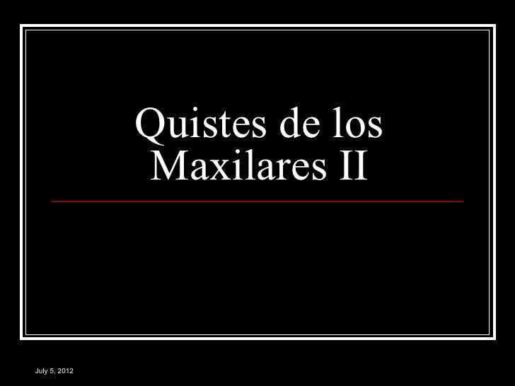 Quistes de los               Maxilares IIJuly 5, 2012