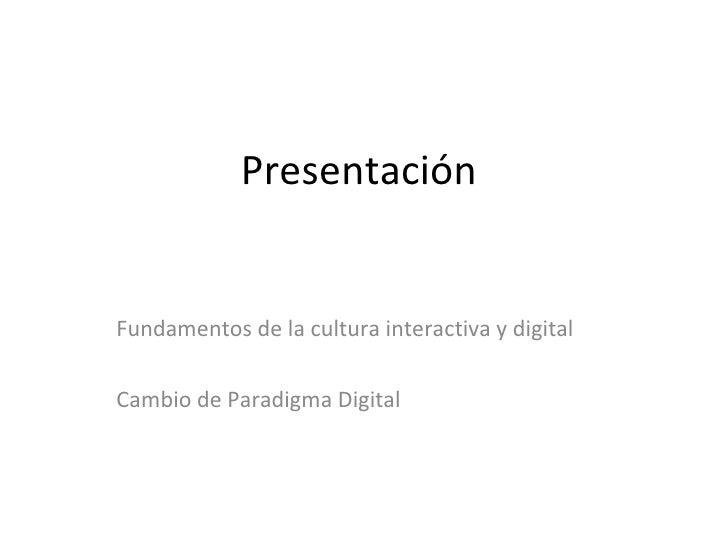 Presentación  <ul><ul><ul><li>Fundamentos de la cultura interactiva y digital </li></ul></ul></ul><ul><ul><ul><li>Cambio d...