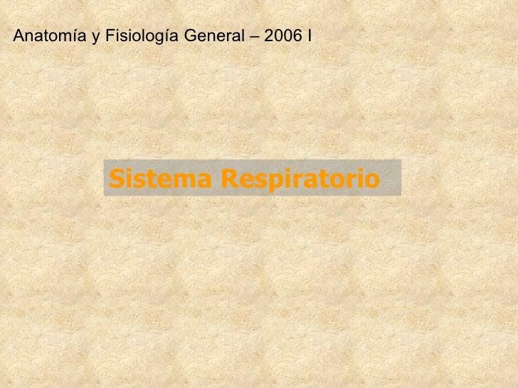 Sistema Respiratori o Anatomía y Fisiología General – 2006 I