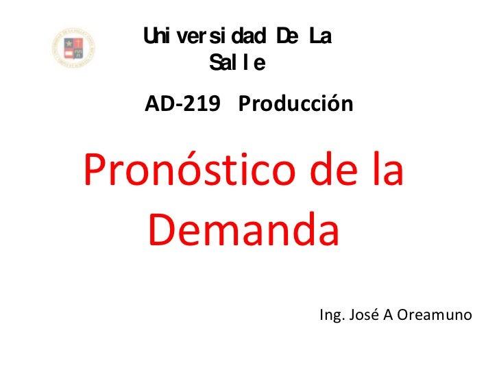 U ver si dad D La    ni           e         Sal l e   AD-219 ProducciónPronóstico de la   Demanda                  Ing. Jo...