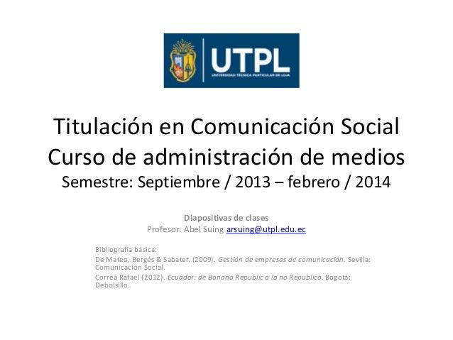 Titulación en Comunicación Social Curso de administración de medios Semestre: Septiembre / 2013 – febrero / 2014 Diapositi...
