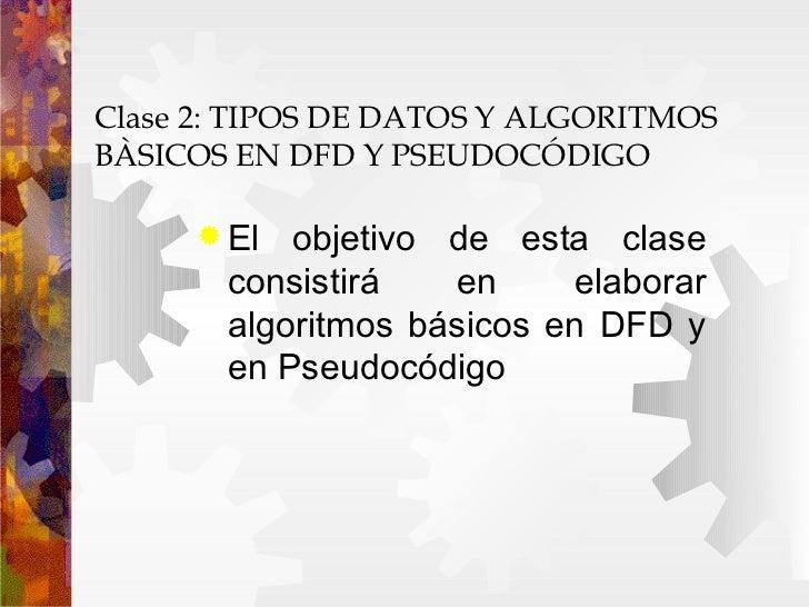 Clase 2: TIPOS DE DATOS Y ALGORITMOS  BÀSICOS EN DFD Y PSEUDOCÓDIGO  <ul><li>El objetivo de esta clase consistirá en elabo...